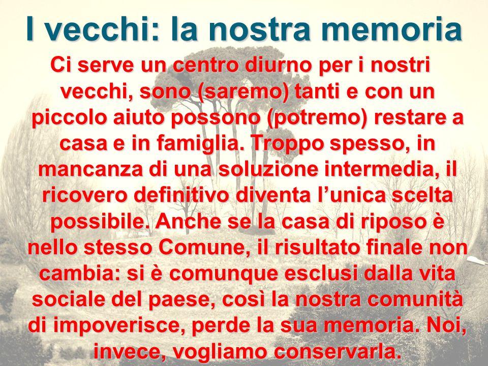 I vecchi: la nostra memoria Ci serve un centro diurno per i nostri vecchi, sono (saremo) tanti e con un piccolo aiuto possono (potremo) restare a casa