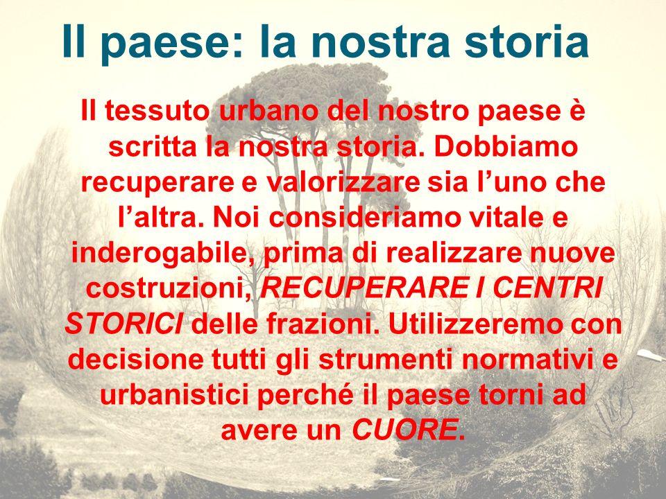 Il paese: la nostra storia Il tessuto urbano del nostro paese è scritta la nostra storia. Dobbiamo recuperare e valorizzare sia luno che laltra. Noi c