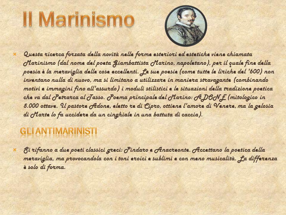 Questa ricerca forzata della novità nelle forme esteriori ed estetiche viene chiamata Marinismo (dal nome del poeta Giambattista Marino, napoletano),