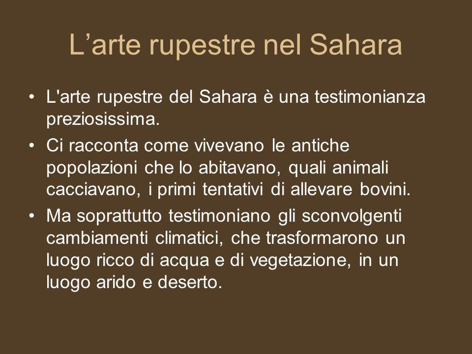 Larte rupestre nel Sahara L'arte rupestre del Sahara è una testimonianza preziosissima. Ci racconta come vivevano le antiche popolazioni che lo abitav