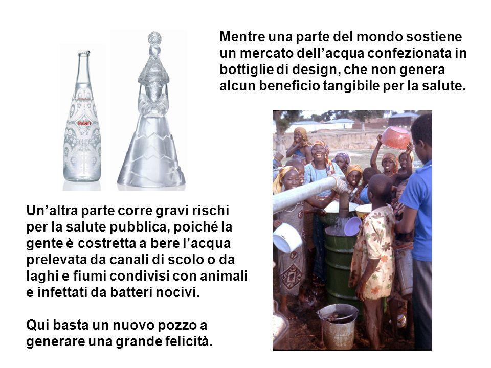 Mentre una parte del mondo sostiene un mercato dellacqua confezionata in bottiglie di design, che non genera alcun beneficio tangibile per la salute.
