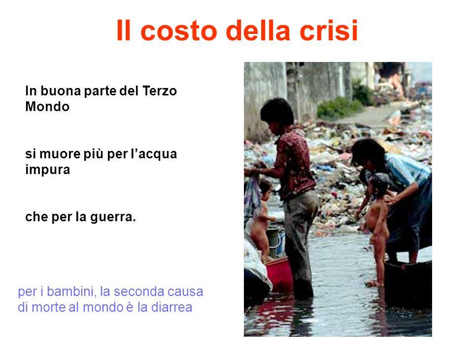 Il costo della crisi In buona parte del Terzo Mondo si muore più per lacqua impura che per la guerra. per i bambini, la seconda causa di morte al mond