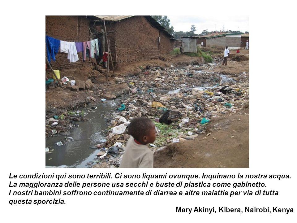 Le condizioni qui sono terribili. Ci sono liquami ovunque. Inquinano la nostra acqua. La maggioranza delle persone usa secchi e buste di plastica come