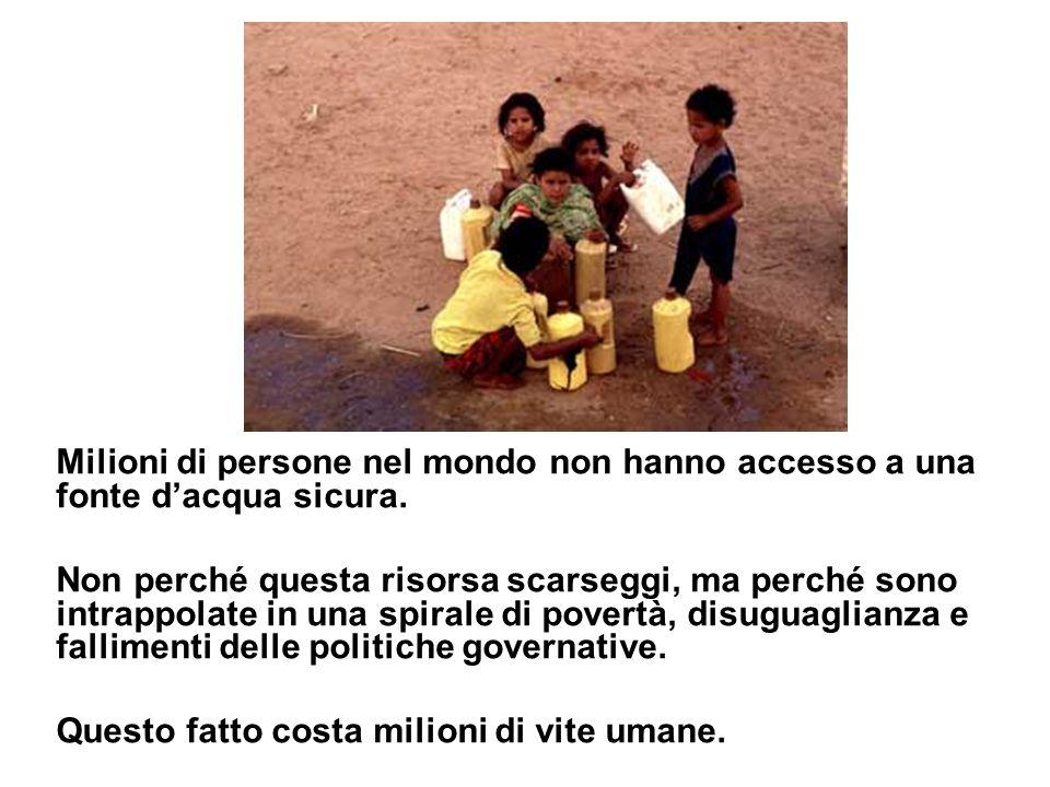 Milioni di persone nel mondo non hanno accesso a una fonte dacqua sicura. Non perché questa risorsa scarseggi, ma perché sono intrappolate in una spir