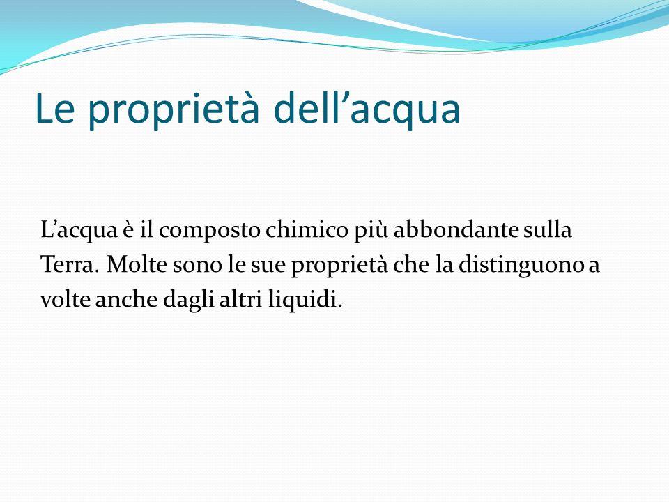 Le proprietà dellacqua Lacqua è il composto chimico più abbondante sulla Terra. Molte sono le sue proprietà che la distinguono a volte anche dagli alt