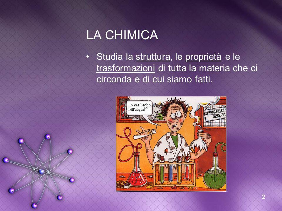 2 LA CHIMICA Studia la struttura, le proprietà e le trasformazioni di tutta la materia che ci circonda e di cui siamo fatti.
