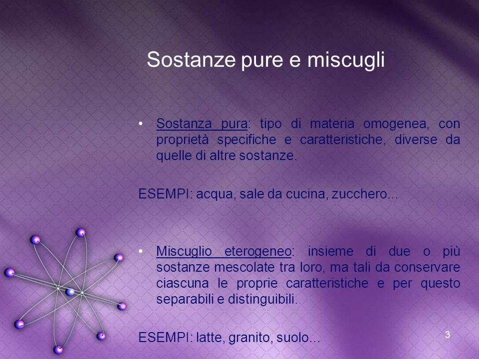 3 Sostanze pure e miscugli Sostanza pura: tipo di materia omogenea, con proprietà specifiche e caratteristiche, diverse da quelle di altre sostanze. E