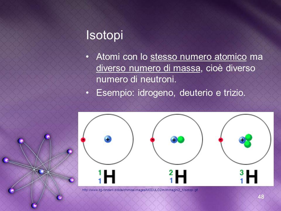 48 Isotopi Atomi con lo stesso numero atomico ma diverso numero di massa, cioè diverso numero di neutroni. Esempio: idrogeno, deuterio e trizio. http: