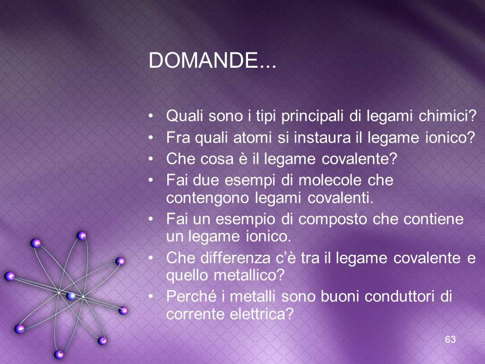 63 DOMANDE... Quali sono i tipi principali di legami chimici? Fra quali atomi si instaura il legame ionico? Che cosa è il legame covalente? Fai due es