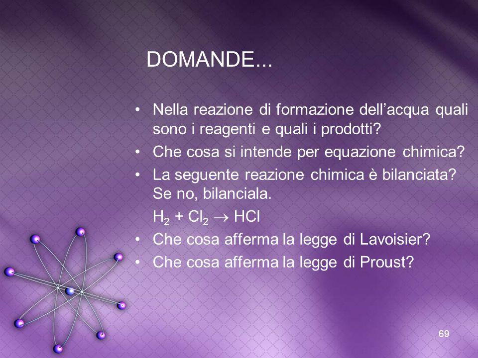 69 DOMANDE... Nella reazione di formazione dellacqua quali sono i reagenti e quali i prodotti? Che cosa si intende per equazione chimica? La seguente