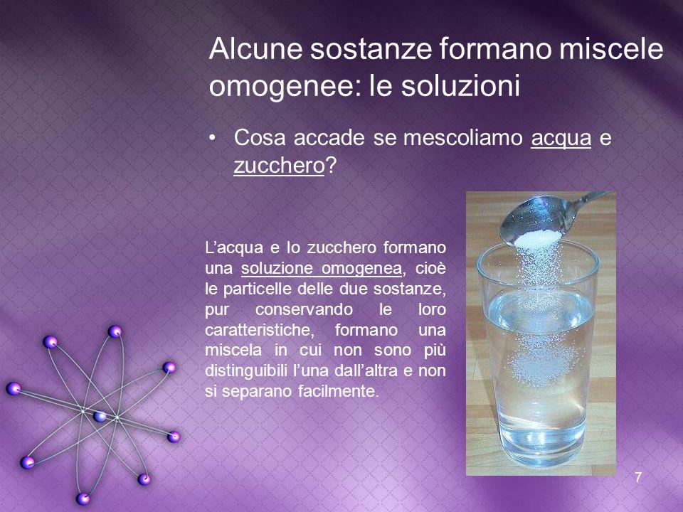 7 Alcune sostanze formano miscele omogenee: le soluzioni Cosa accade se mescoliamo acqua e zucchero? Lacqua e lo zucchero formano una soluzione omogen