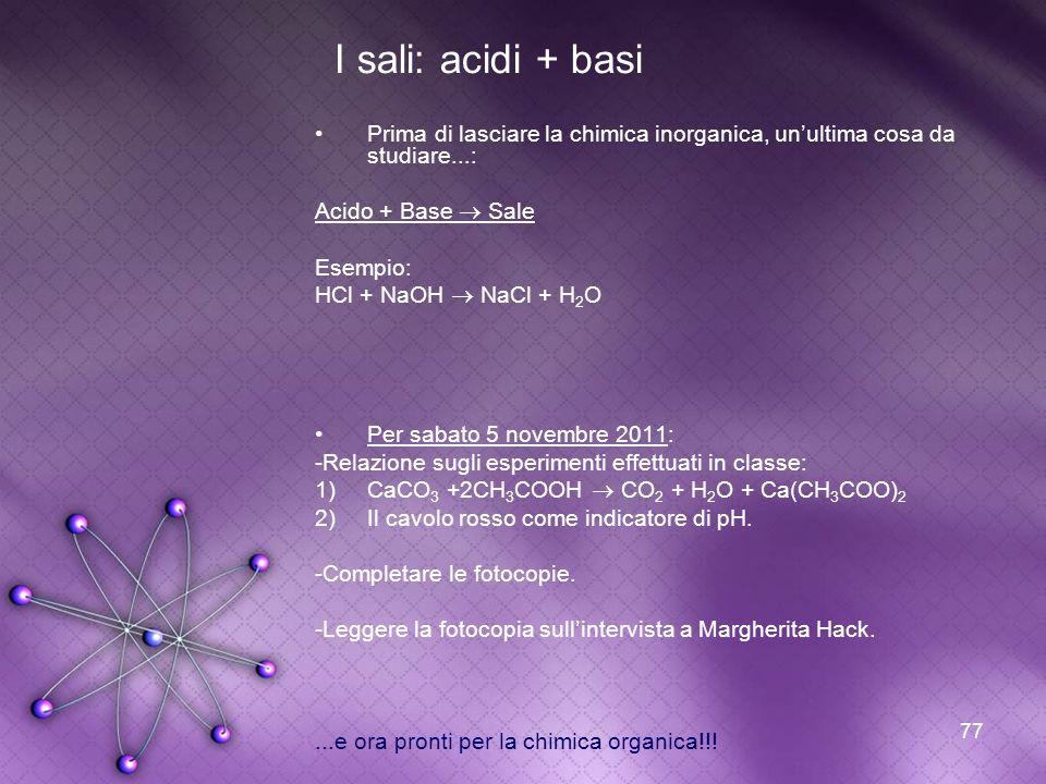 77 I sali: acidi + basi Prima di lasciare la chimica inorganica, unultima cosa da studiare...: Acido + Base Sale Esempio: HCl + NaOH NaCl + H 2 O Per