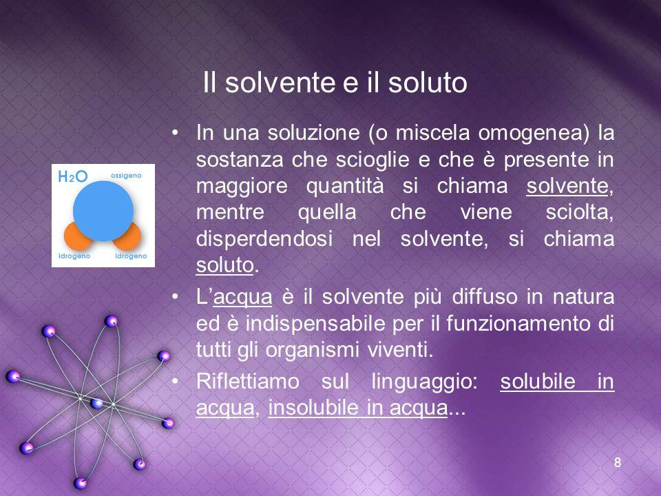 8 Il solvente e il soluto In una soluzione (o miscela omogenea) la sostanza che scioglie e che è presente in maggiore quantità si chiama solvente, men