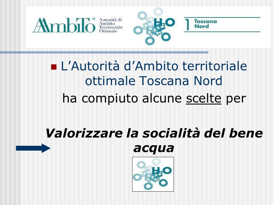LAutorità dAmbito territoriale ottimale Toscana Nord ha compiuto alcune scelte per Valorizzare la socialità del bene acqua