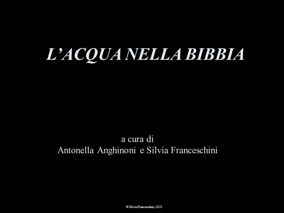 a cura di Antonella Anghinoni e Silvia Franceschini © Silvia Franceschini, 2013 LACQUA NELLA BIBBIA
