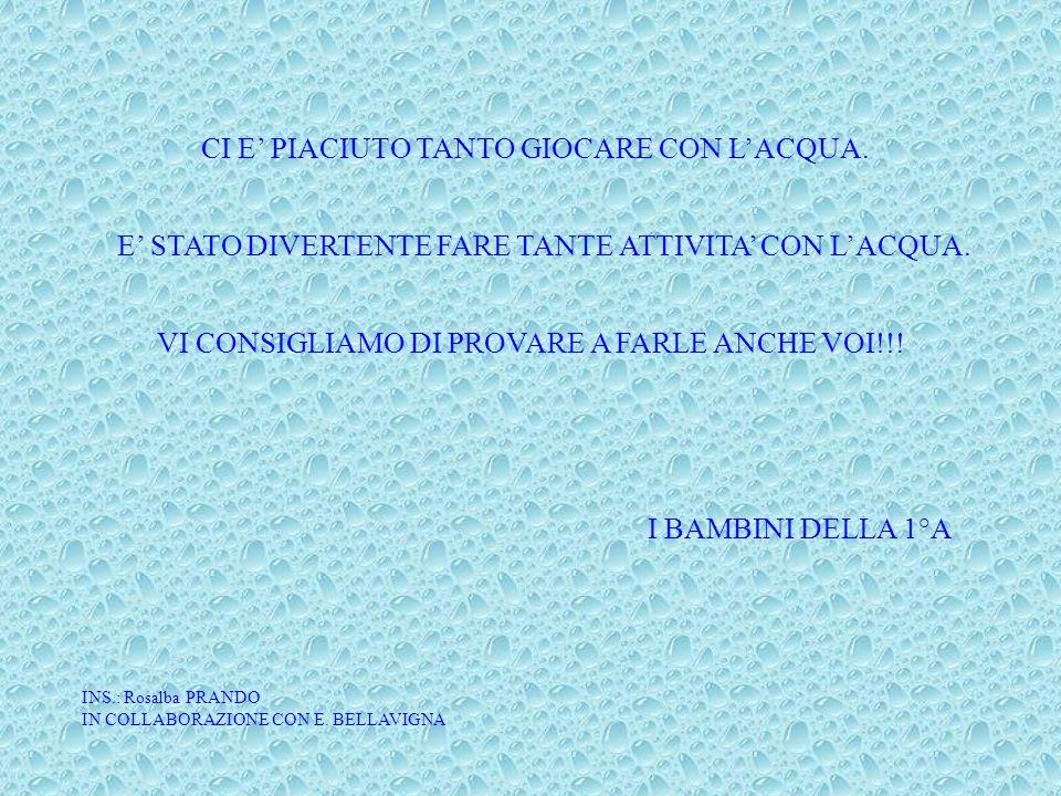 CI E PIACIUTO TANTO GIOCARE CON LACQUA. E STATO DIVERTENTE FARE TANTE ATTIVITA CON LACQUA. VI CONSIGLIAMO DI PROVARE A FARLE ANCHE VOI!!! I BAMBINI DE