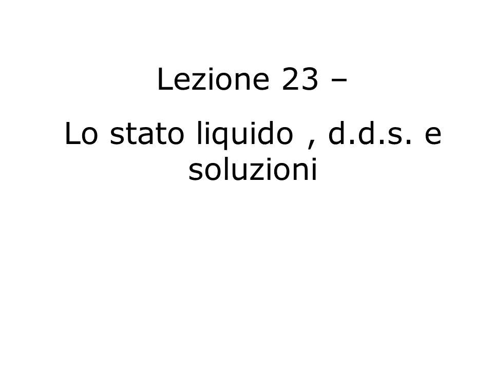 Lezione 23 – Lo stato liquido, d.d.s. e soluzioni