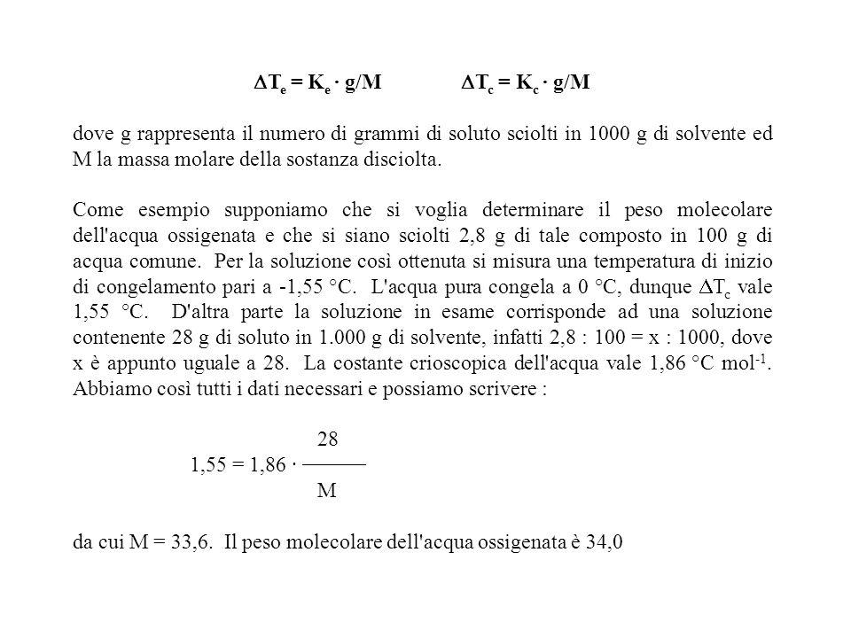 T e = K e · g/M T c = K c · g/M dove g rappresenta il numero di grammi di soluto sciolti in 1000 g di solvente ed M la massa molare della sostanza dis