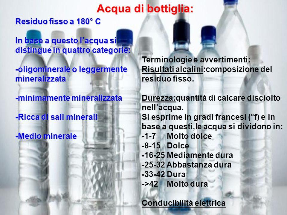 Acqua di bottiglia: Residuo fisso a 180° C In base a questo lacqua si distingue in quattro categorie: -oligominerale o leggermente mineralizzata -mini
