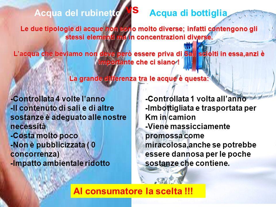 Acqua del rubinetto Al consumatore la scelta !!! vs Acqua di bottiglia Le due tipologie di acque non sono molto diverse; infatti contengono gli stessi