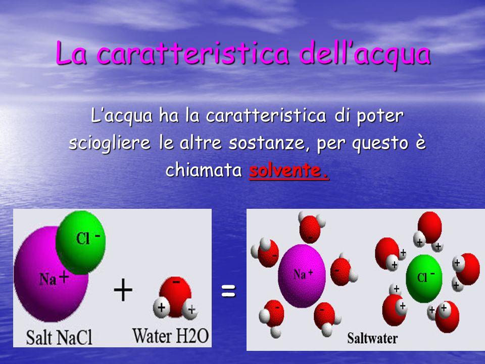 La caratteristica dellacqua Lacqua ha la caratteristica di poter sciogliere le altre sostanze, per questo è chiamata solvente. =