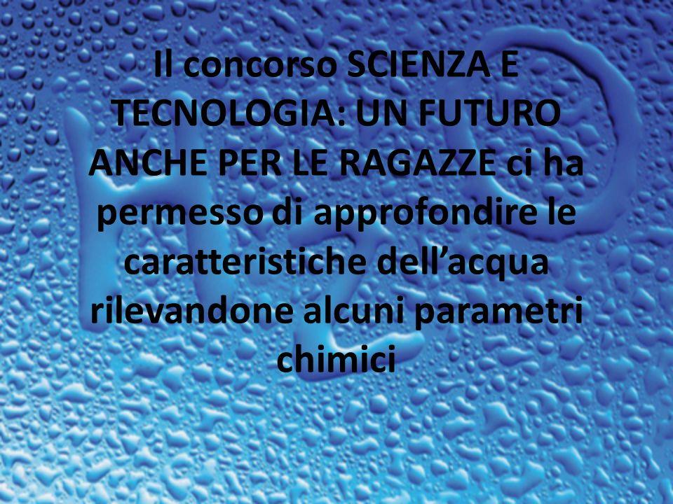 Il concorso SCIENZA E TECNOLOGIA: UN FUTURO ANCHE PER LE RAGAZZE ci ha permesso di approfondire le caratteristiche dellacqua rilevandone alcuni parametri chimici