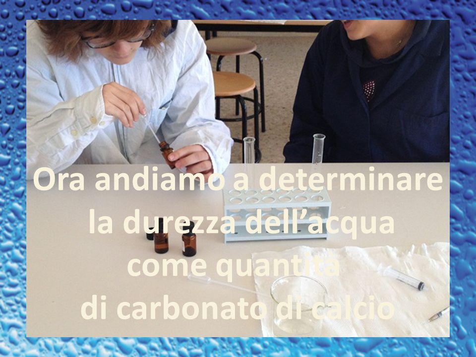 Ora andiamo a determinare la durezza dellacqua come quantità di carbonato di calcio