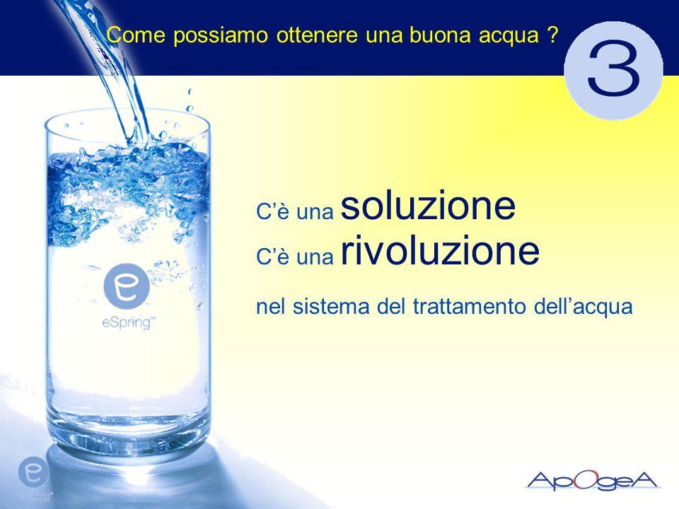 Cè una soluzione Cè una rivoluzione nel sistema del trattamento dellacqua Come possiamo ottenere una buona acqua ?