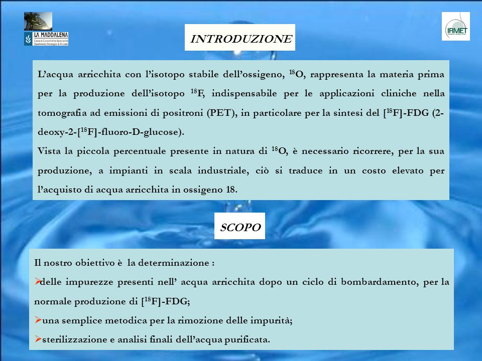Lacqua arricchita con lisotopo stabile dellossigeno, 18 O, rappresenta la materia prima per la produzione dellisotopo 18 F, indispensabile per le appl