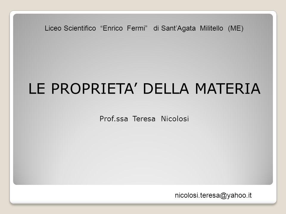 LE PROPRIETA DELLA MATERIA Prof.ssa Teresa Nicolosi Liceo Scientifico Enrico Fermi di SantAgata Militello (ME) nicolosi.teresa@yahoo.it