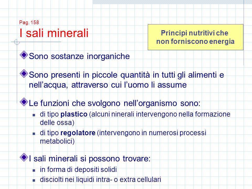 Pag. 158 I sali minerali Sono sostanze inorganiche Sono presenti in piccole quantità in tutti gli alimenti e nellacqua, attraverso cui luomo li assume