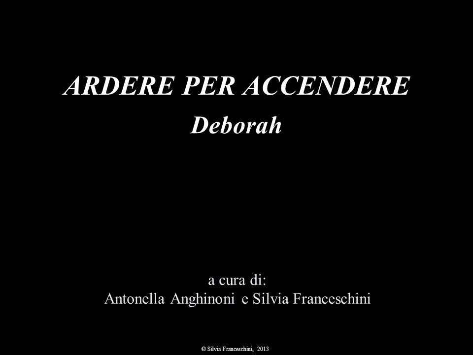ARDERE PER ACCENDERE a cura di: Antonella Anghinoni e Silvia Franceschini © Silvia Franceschini, 2013 Deborah
