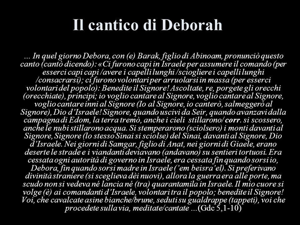 Il cantico di Deborah … In quel giorno Debora, con (e) Barak, figlio di Abinoam, pronunciò questo canto (cantò dicendo): «Ci furono capi in Israele pe
