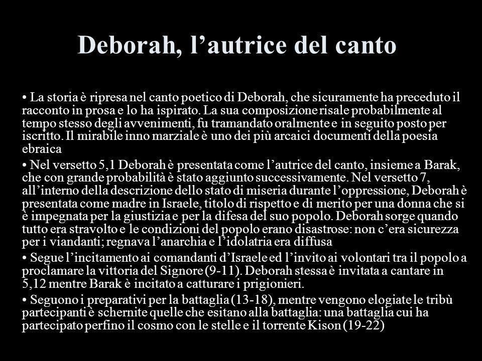 Deborah, lautrice del canto La storia è ripresa nel canto poetico di Deborah, che sicuramente ha preceduto il racconto in prosa e lo ha ispirato. La s
