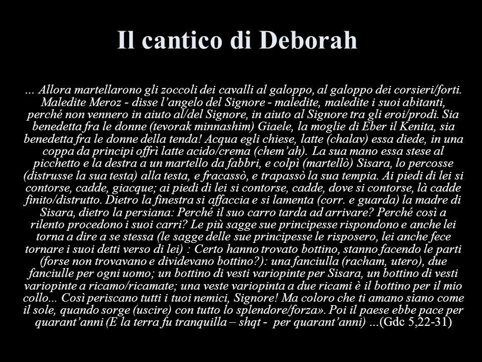 Il cantico di Deborah … Allora martellarono gli zoccoli dei cavalli al galoppo, al galoppo dei corsieri/forti. Maledite Meroz - disse langelo del Sign