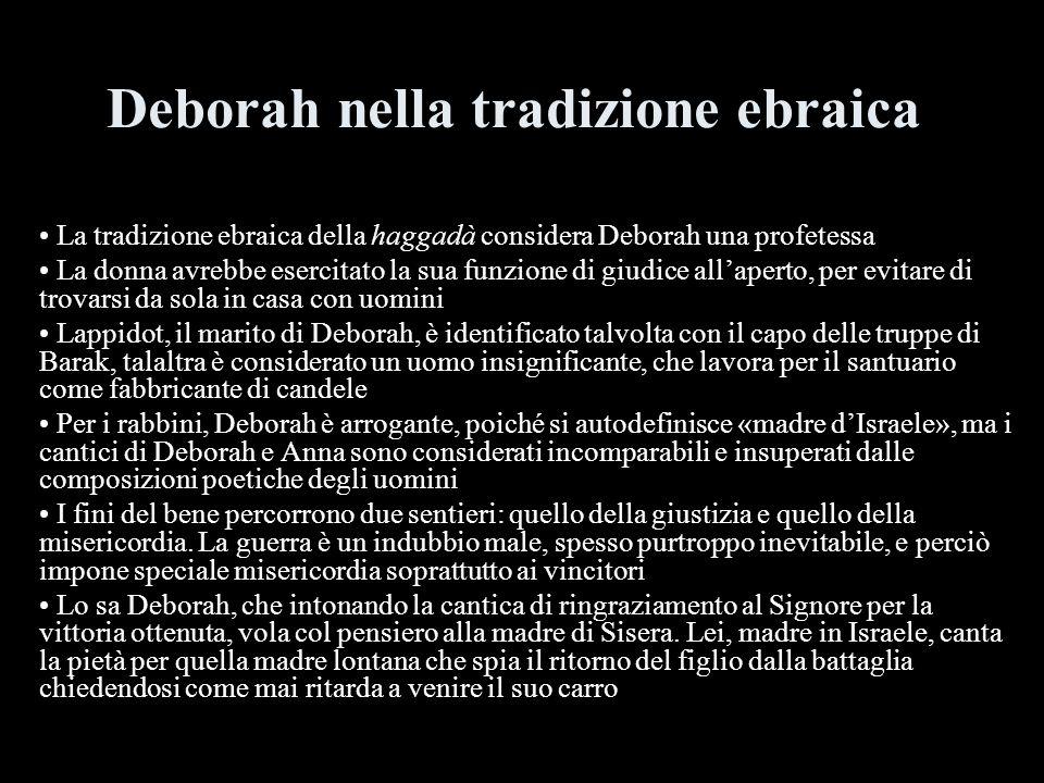 Deborah nella tradizione ebraica La tradizione ebraica della haggadà considera Deborah una profetessa La donna avrebbe esercitato la sua funzione di g