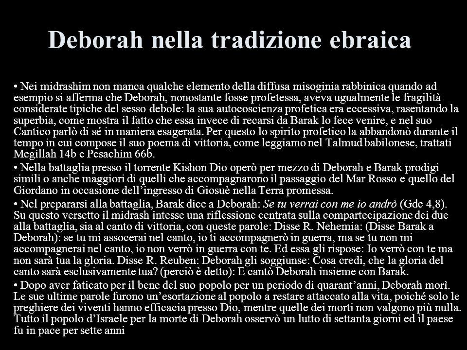 Deborah nella tradizione ebraica Nei midrashim non manca qualche elemento della diffusa misoginia rabbinica quando ad esempio si afferma che Deborah,