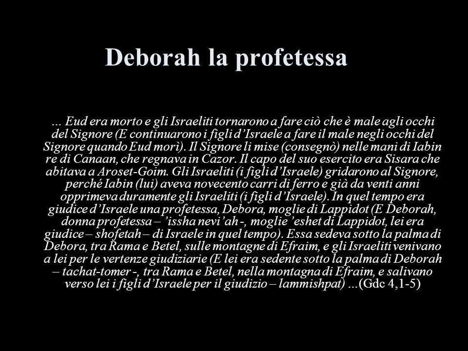 Deborah la profetessa … Eud era morto e gli Israeliti tornarono a fare ciò che è male agli occhi del Signore (E continuarono i figli dIsraele a fare i
