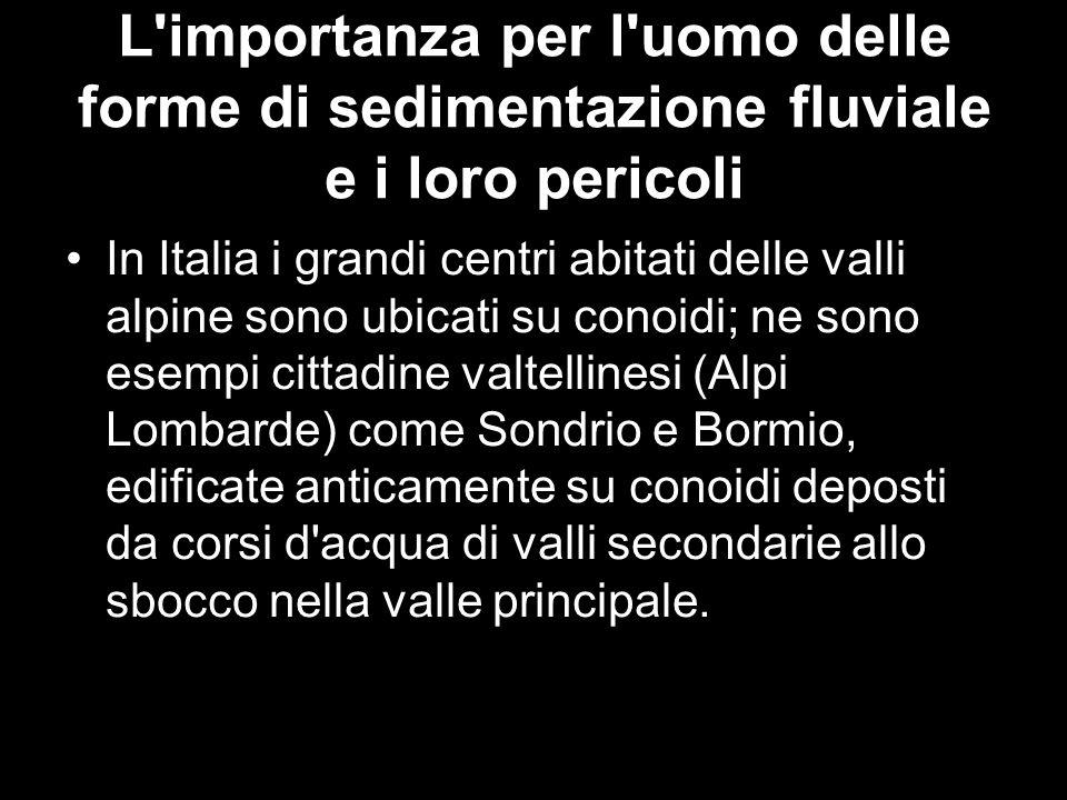 L'importanza per l'uomo delle forme di sedimentazione fluviale e i loro pericoli In Italia i grandi centri abitati delle valli alpine sono ubicati su