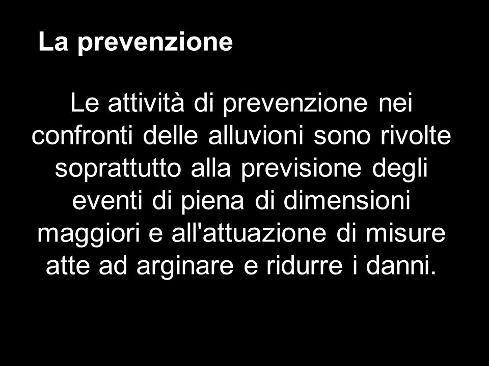 La prevenzione Le attività di prevenzione nei confronti delle alluvioni sono rivolte soprattutto alla previsione degli eventi di piena di dimensioni m