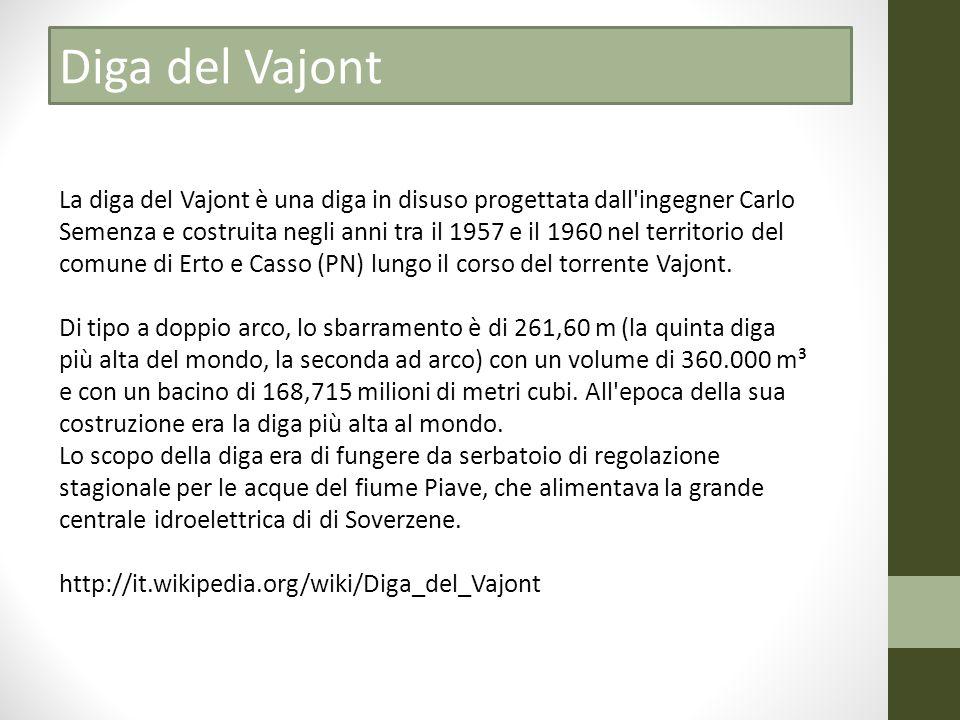 La diga del Vajont è una diga in disuso progettata dall ingegner Carlo Semenza e costruita negli anni tra il 1957 e il 1960 nel territorio del comune di Erto e Casso (PN) lungo il corso del torrente Vajont.