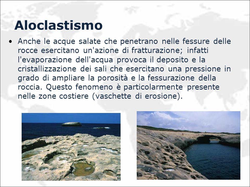 Aloclastismo Anche le acque salate che penetrano nelle fessure delle rocce esercitano un'azione di fratturazione; infatti l'evaporazione dell'acqua pr