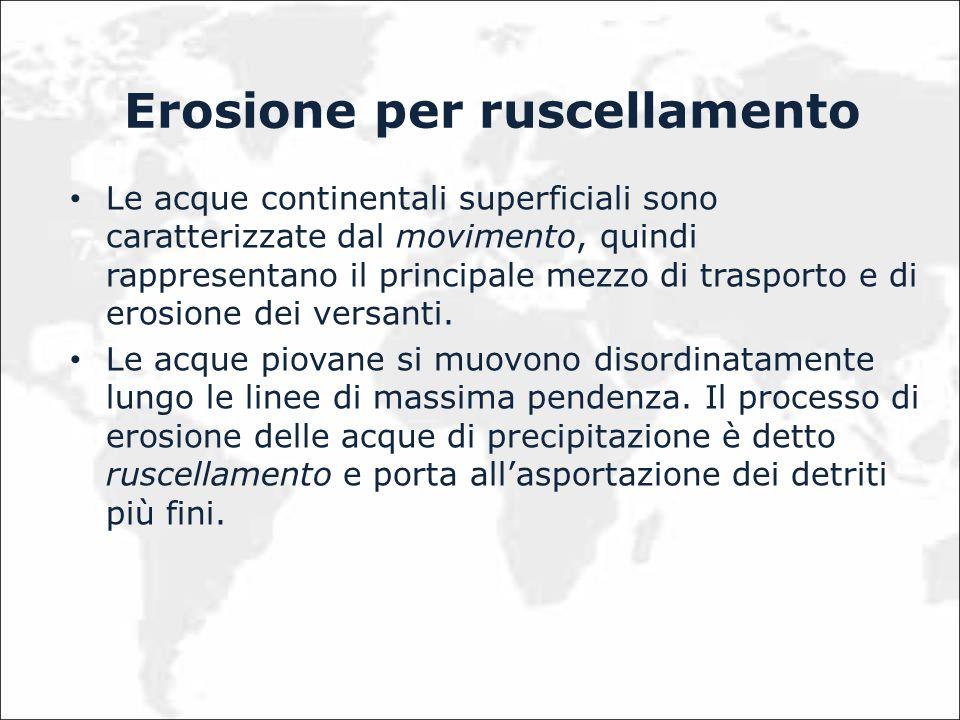 Erosione per ruscellamento Le acque continentali superficiali sono caratterizzate dal movimento, quindi rappresentano il principale mezzo di trasporto