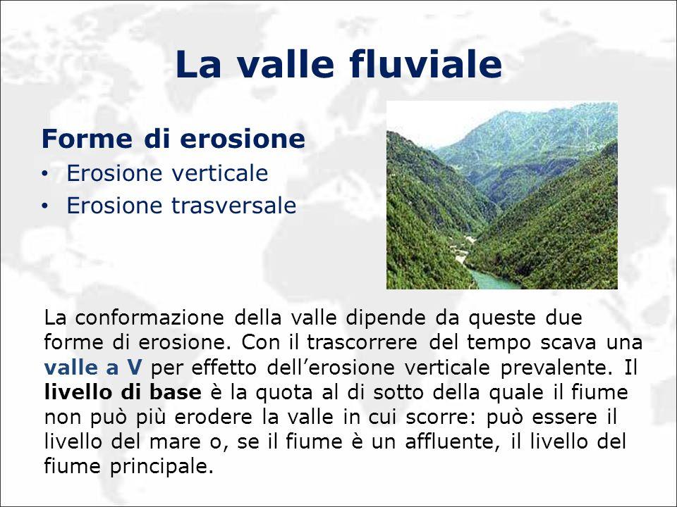 La valle fluviale Forme di erosione Erosione verticale Erosione trasversale La conformazione della valle dipende da queste due forme di erosione. Con