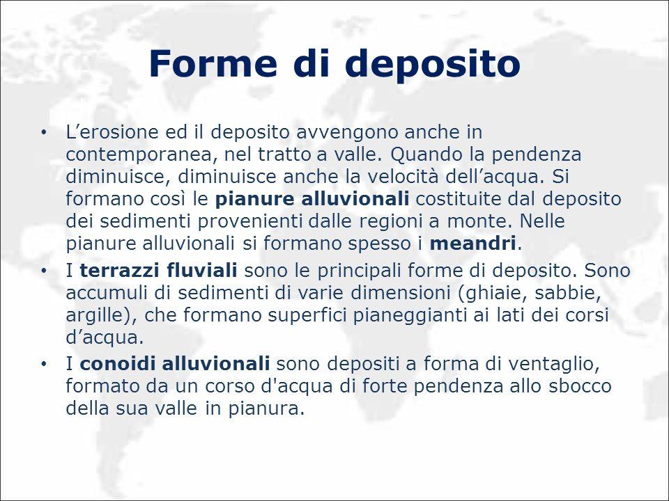 Forme di deposito Lerosione ed il deposito avvengono anche in contemporanea, nel tratto a valle. Quando la pendenza diminuisce, diminuisce anche la ve