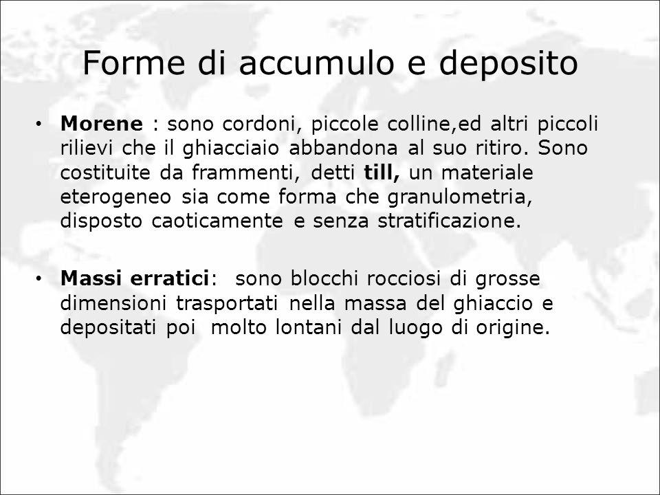Forme di accumulo e deposito Morene : sono cordoni, piccole colline,ed altri piccoli rilievi che il ghiacciaio abbandona al suo ritiro. Sono costituit