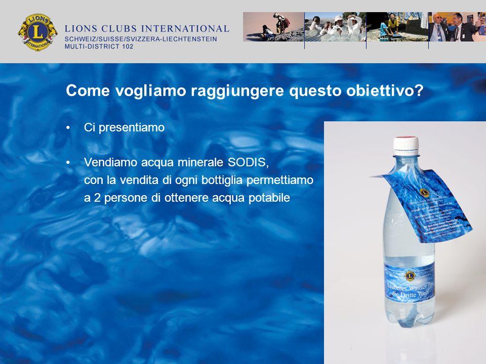 Come vogliamo raggiungere questo obiettivo? Ci presentiamo Vendiamo acqua minerale SODIS, con la vendita di ogni bottiglia permettiamo a 2 persone di