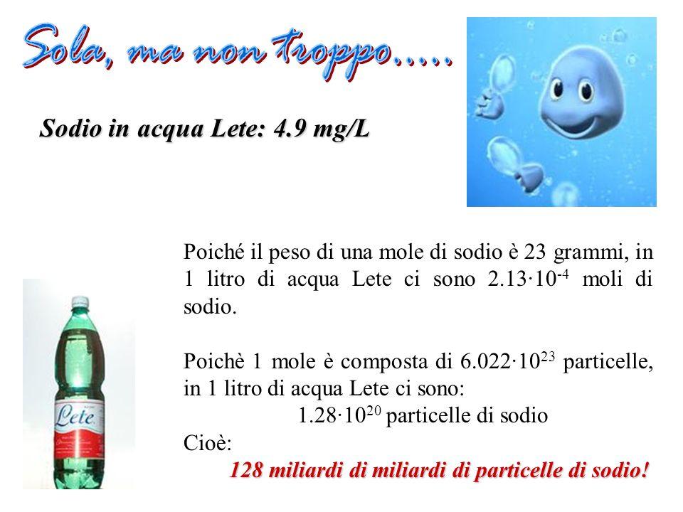 Sodio in acqua Lete: 4.9 mg/L Poiché il peso di una mole di sodio è 23 grammi, in 1 litro di acqua Lete ci sono 2.13·10 -4 moli di sodio. Poichè 1 mol