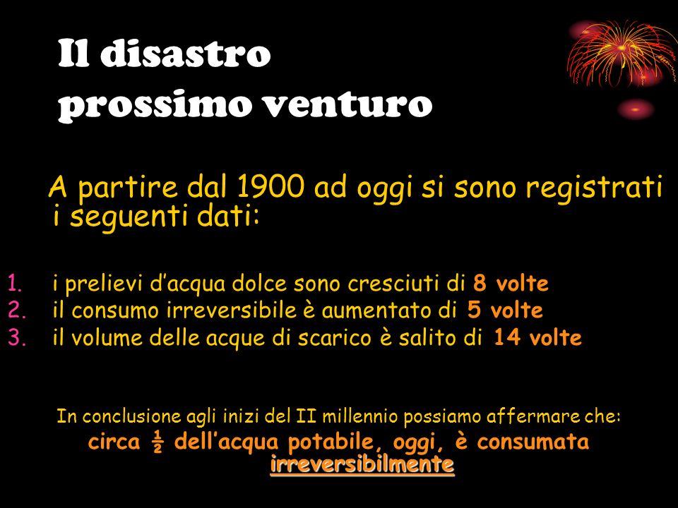 Il disastro prossimo venturo A partire dal 1900 ad oggi si sono registrati i seguenti dati: 1.i prelievi dacqua dolce sono cresciuti di 8 volte 2.il c