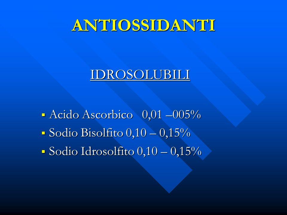 ANTIOSSIDANTI IDROSOLUBILI Acido Ascorbico 0,01 –005% Acido Ascorbico 0,01 –005% Sodio Bisolfito 0,10 – 0,15% Sodio Bisolfito 0,10 – 0,15% Sodio Idros